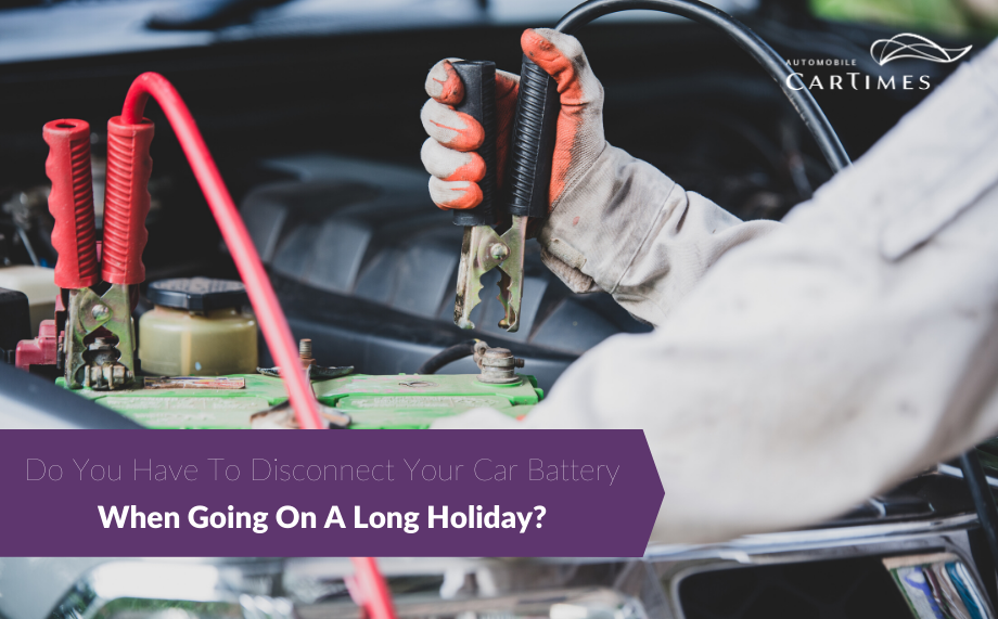 Do You Have To Disconnect Your Car Battery When Going On A Long Holiday? Car Times Automobile Car Tips